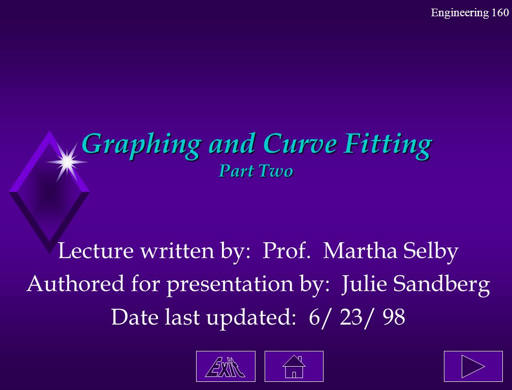 Engineering 160 Graphing and Curve Fitting Part Two Lecture written by: Prof. Martha Selby Authored for presentation by: Julie Sandberg Date last upda