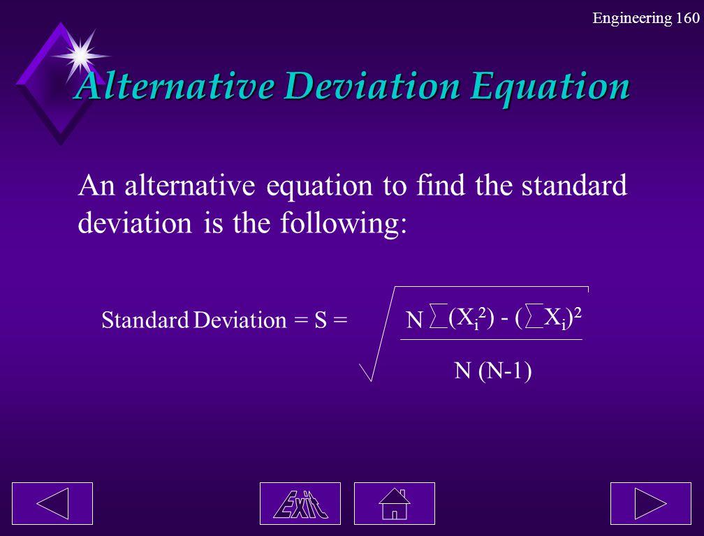 Engineering 160 Alternative Deviation Equation An alternative equation to find the standard deviation is the following: Standard Deviation = S =N (X i