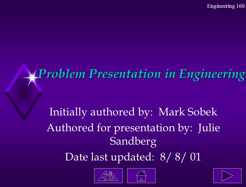 Problem Presentation in Engineering Initially authored by: Mark Sobek Authored for presentation by: Julie Sandberg Date last updated: 8/ 8/ 01