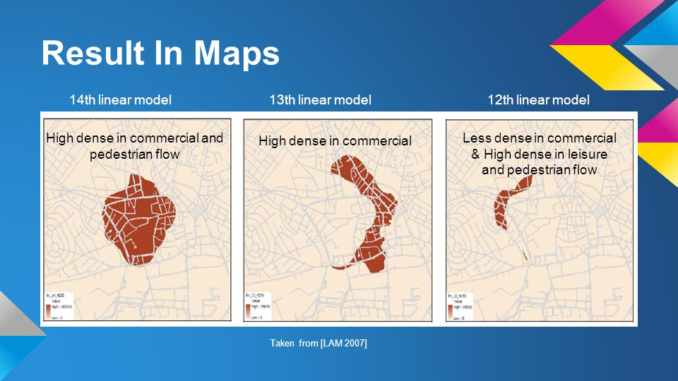 Result In Maps 14th linear model 13th linear model 12th linear model High dense in commercial and pedestrian flow High dense in commercial Less dense in commercial & High dense in leisure and pedestrian flow Taken from [LAM 2007]