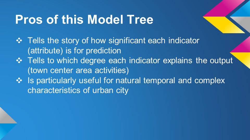 Pros of this Model Tree ❖ Tells the story of how significant each indicator (attribute) is for prediction ❖ Tells to which degree each indicator explains the output (town center area activities) ❖ Is particularly useful for natural temporal and complex characteristics of urban city
