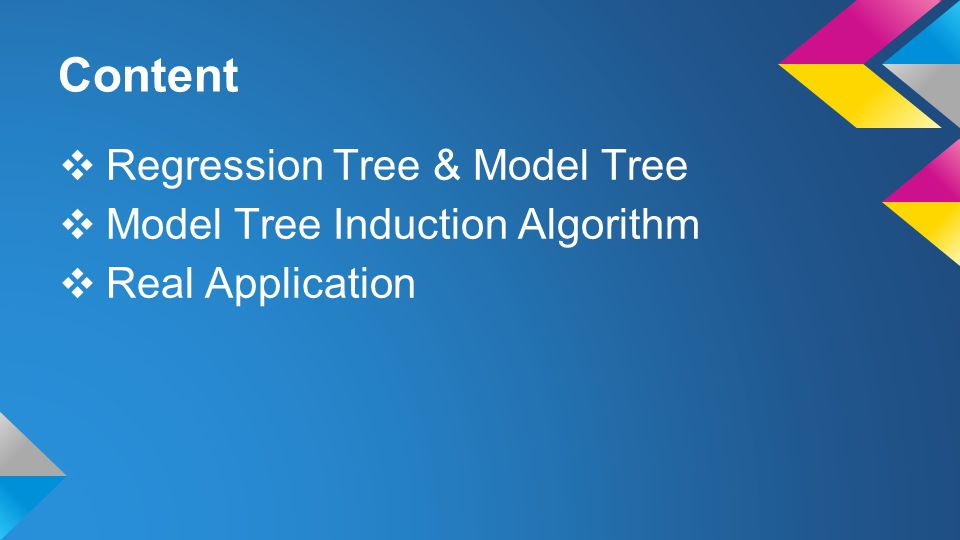 Content ❖ Regression Tree & Model Tree ❖ Model Tree Induction Algorithm ❖ Real Application
