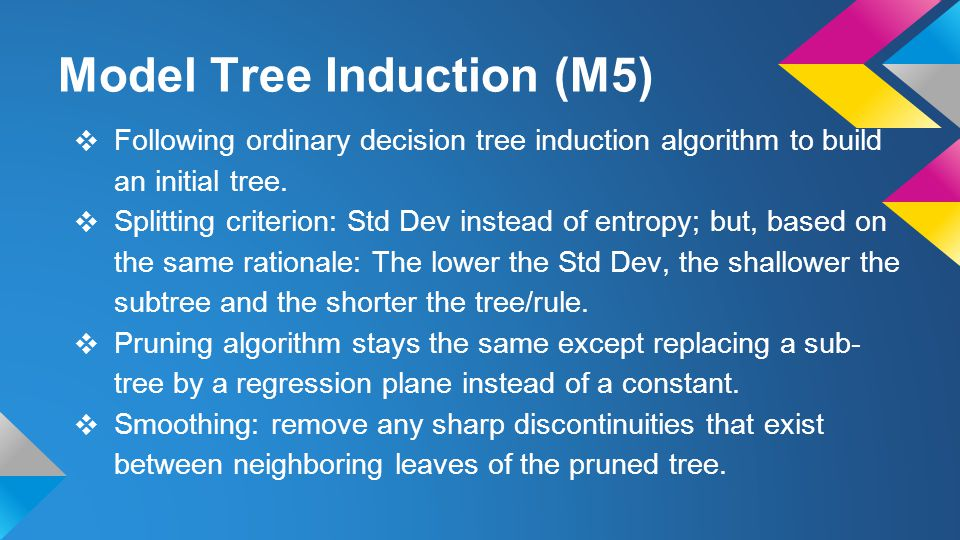Model Tree Induction (M5) ❖ Following ordinary decision tree induction algorithm to build an initial tree.