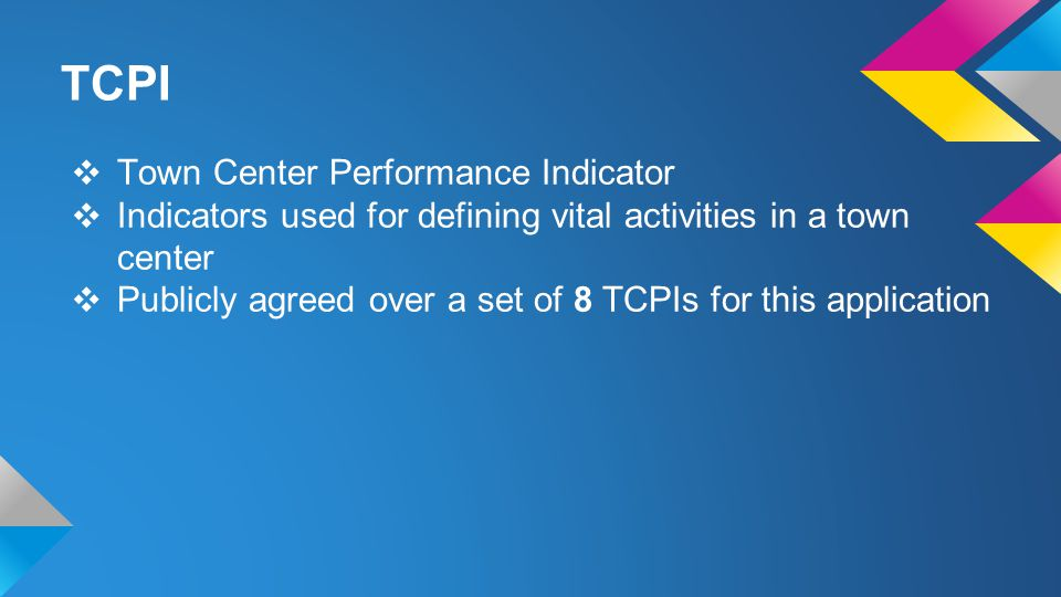❖ Town Center Performance Indicator ❖ Indicators used for defining vital activities in a town center ❖ Publicly agreed over a set of 8 TCPIs for this application TCPI