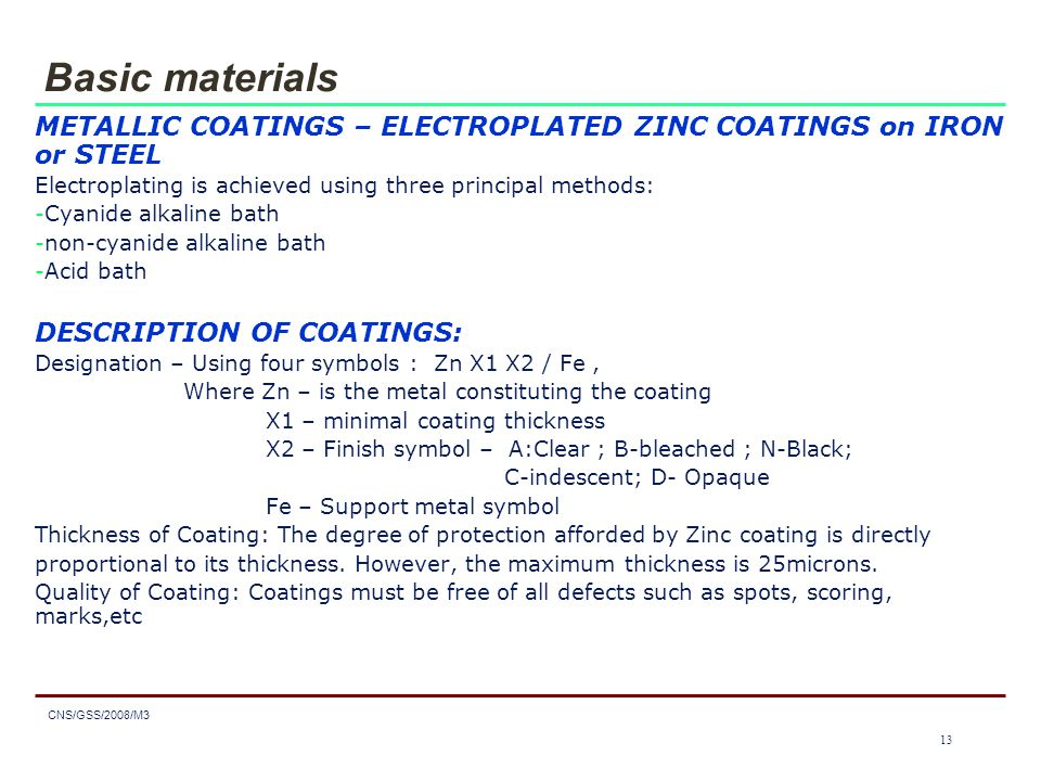 1313 CNS/GSS/2008/M3 13 Basic materials METALLIC COATINGS – ELECTROPLATED ZINC COATINGS on IRON or STEEL Electroplating is achieved using three principal methods: -Cyanide alkaline bath -non-cyanide alkaline bath -Acid bath DESCRIPTION OF COATINGS: Designation – Using four symbols : Zn X1 X2 / Fe, Where Zn – is the metal constituting the coating X1 – minimal coating thickness X2 – Finish symbol – A:Clear ; B-bleached ; N-Black; C-indescent; D- Opaque Fe – Support metal symbol Thickness of Coating: The degree of protection afforded by Zinc coating is directly proportional to its thickness.