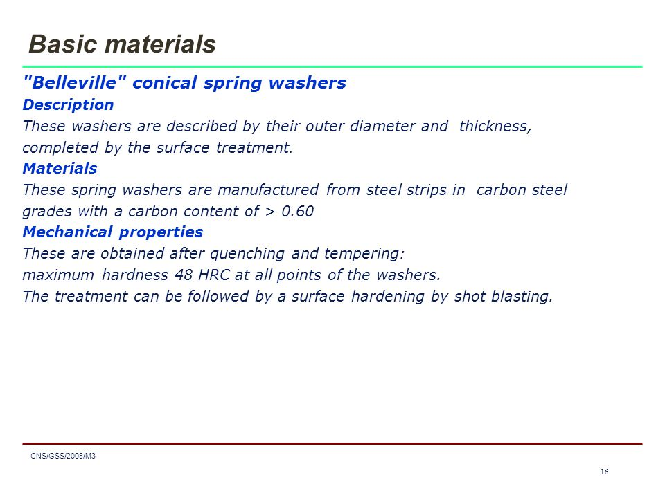 1616 CNS/GSS/2008/M3 16 Basic materials Belleville conical spring washers Description These washers are described by their outer diameter and thickness, completed by the surface treatment.