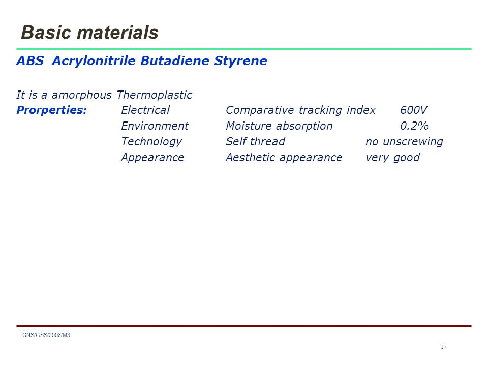 1717 CNS/GSS/2008/M3 17 Basic materials ABS Acrylonitrile Butadiene Styrene It is a amorphous Thermoplastic Prorperties:ElectricalComparative tracking index600V EnvironmentMoisture absorption0.2% TechnologySelf threadno unscrewing AppearanceAesthetic appearancevery good
