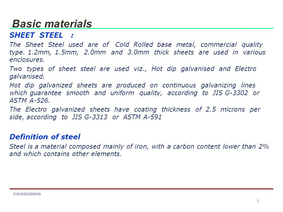 3 CNS/GSS/2008/M3 3 Basic materials Classification of steel Steels are classed according to their: - chemical composition in: - unalloyed steels, - stainless steels, - other alloyed steels.