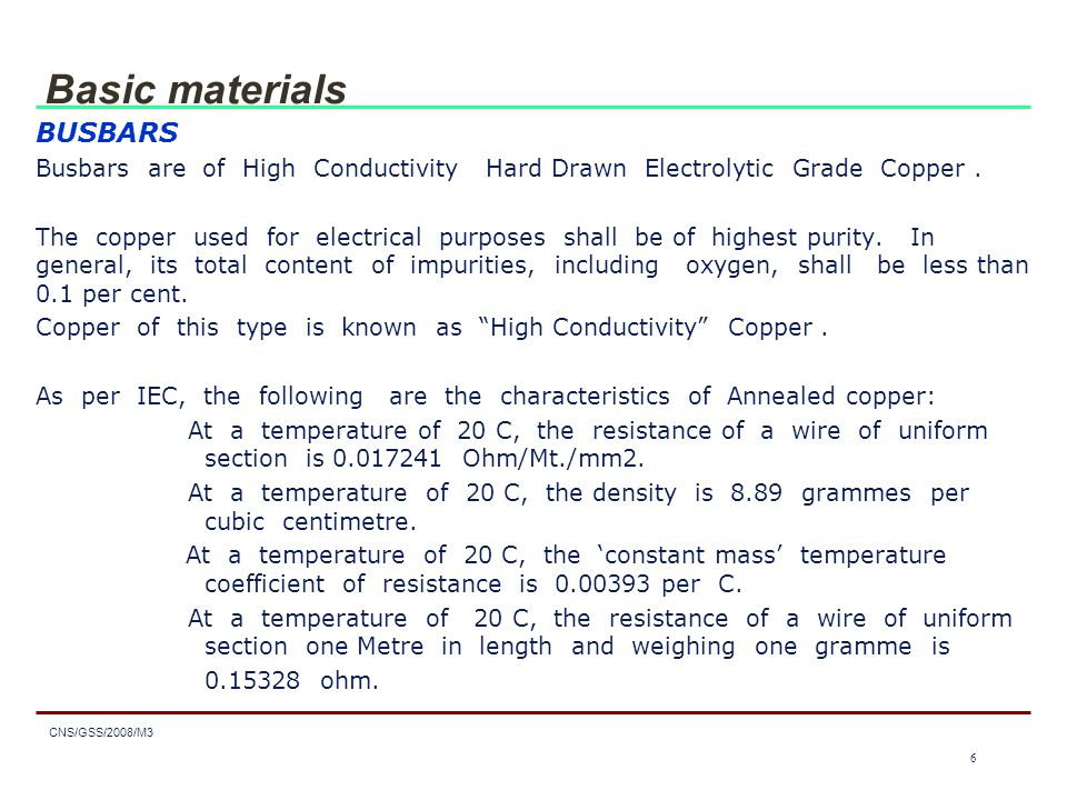 7 CNS/GSS/2008/M3 7 Basic materials  For busbar purposes, hard drawn or medium hard drawn copper conductors are preferable to annealed conductors on account of their greater stiffness, strength, hardness and better surface finish.
