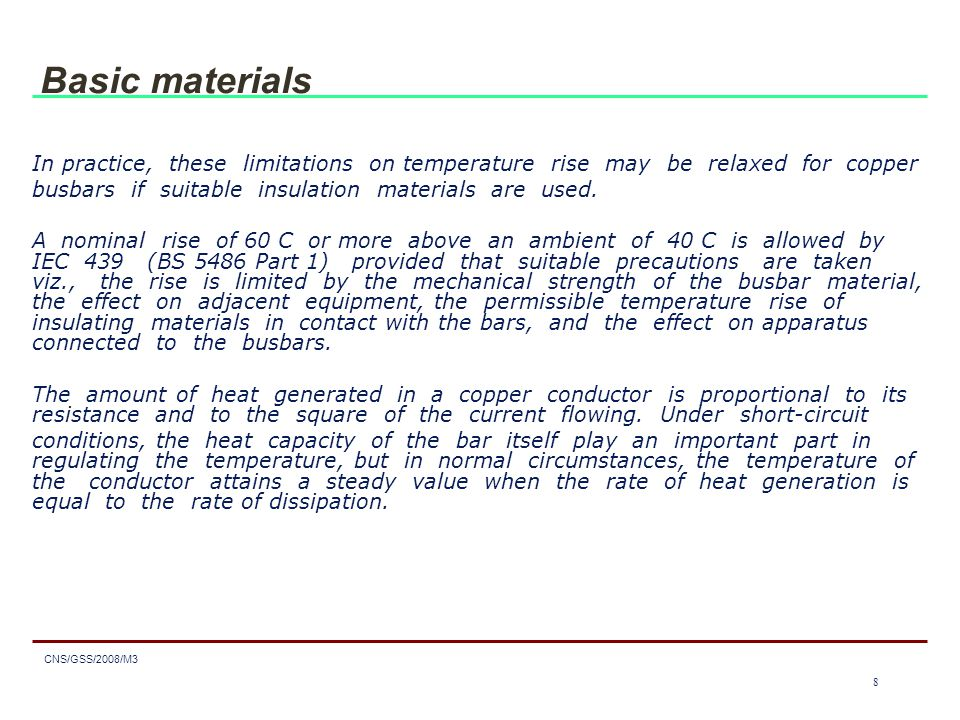 8 CNS/GSS/2008/M3 8 Basic materials In practice, these limitations on temperature rise may be relaxed for copper busbars if suitable insulation materials are used.