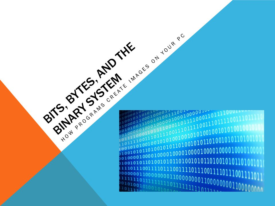BITS, BYTES, AND THE BINARY SYSTEM HOW PROGRAMS CREATE IMAGES ON YOUR PC
