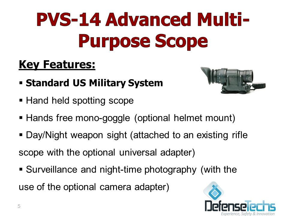 Key Features:  Standard US Military System  Hand held spotting scope  Hands free mono-goggle (optional helmet mount)  Day/Night weapon sight (attached to an existing rifle scope with the optional universal adapter)  Surveillance and night-time photography (with the use of the optional camera adapter) 5
