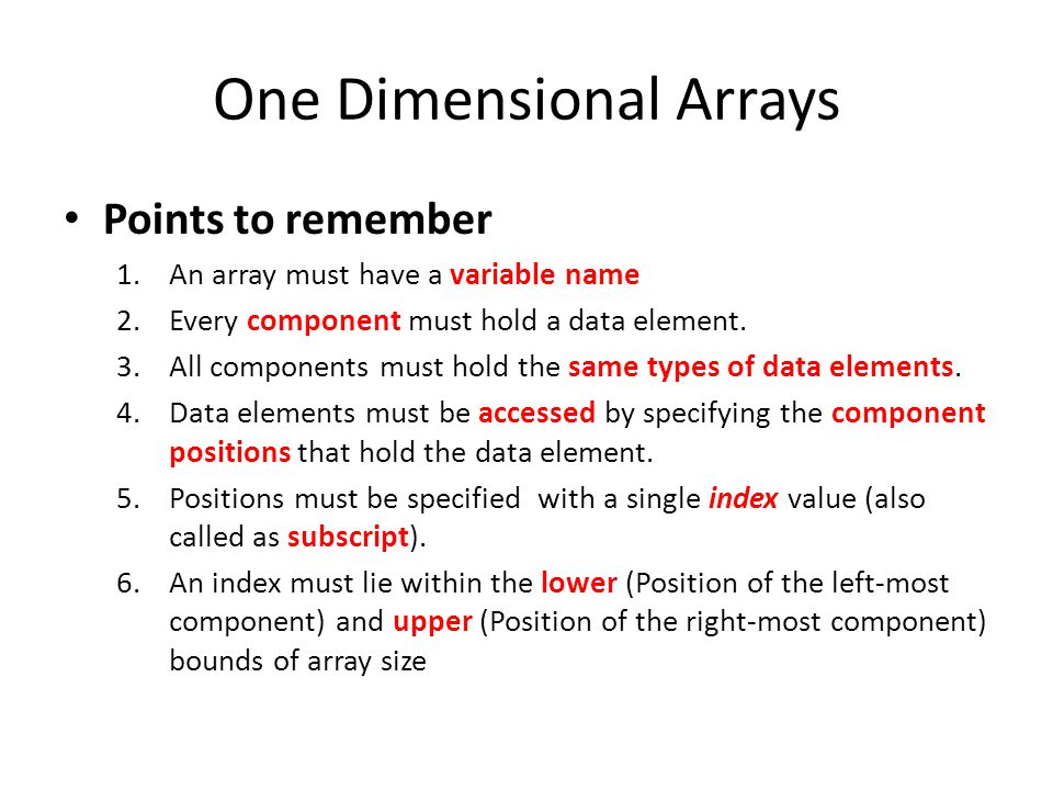 One Dimensional Arrays Points to remember 1.An array must have a variable name 2.Every component must hold a data element. 3.All components must hold