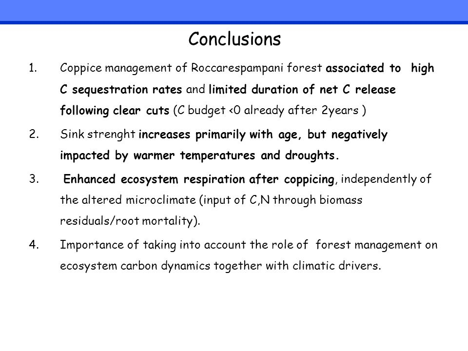 Conclusions 1.Coppice management of Roccarespampani forest associated to high C sequestration rates and limited duration of net C release following clear cuts (C budget <0 already after 2years ) 2.Sink strenght increases primarily with age, but negatively impacted by warmer temperatures and droughts.