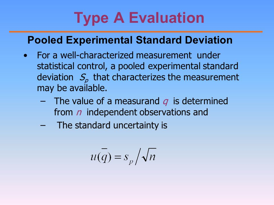 Type A Evaluation For a well-characterized measurement under statistical control, a pooled experimental standard deviation S p that characterizes the measurement may be available.
