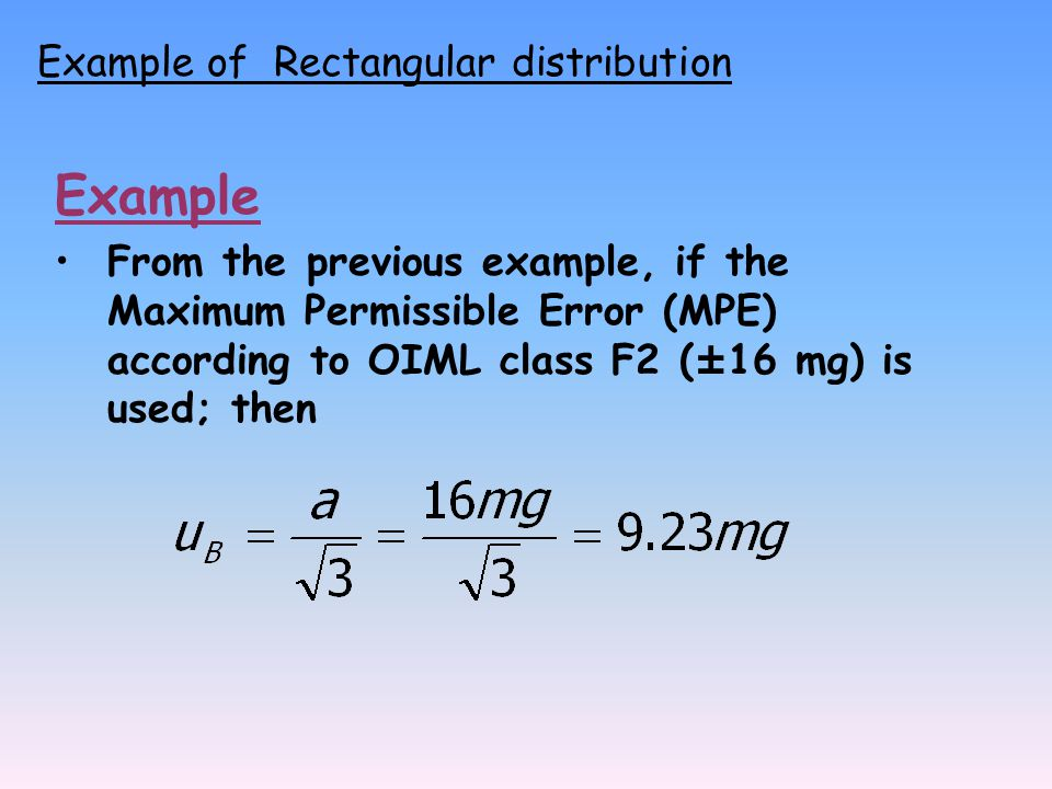 Example From the previous example, if the Maximum Permissible Error (MPE) according to OIML class F2 (±16 mg) is used; then Example of Rectangular distribution