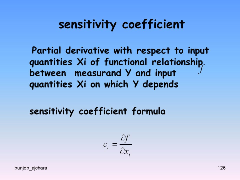 bunjob_ajchara126 sensitivity coefficient Partial derivative with respect to input quantities Xi of functional relationship between measurand Y and input quantities Xi on which Y depends sensitivity coefficient formula