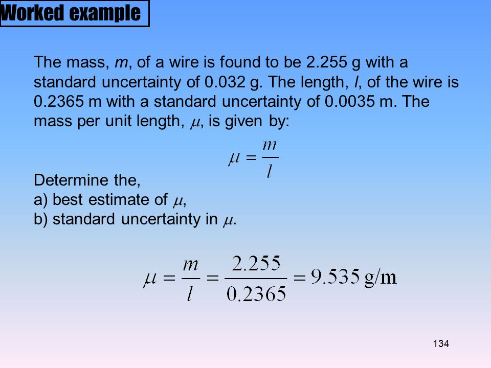 134 Worked example The mass, m, of a wire is found to be 2.255 g with a standard uncertainty of 0.032 g.