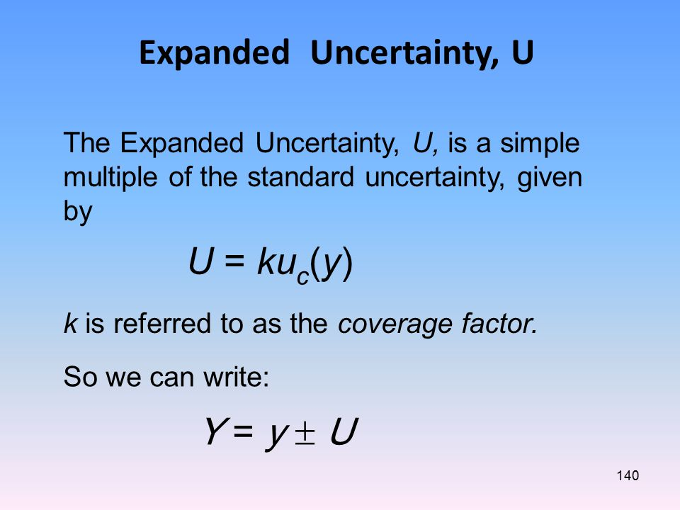 140 Expanded Uncertainty, U Y = y  U The Expanded Uncertainty, U, is a simple multiple of the standard uncertainty, given by U = ku c (y) k is referred to as the coverage factor.