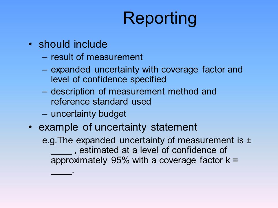 Reporting should include –result of measurement –expanded uncertainty with coverage factor and level of confidence specified –description of measurement method and reference standard used –uncertainty budget example of uncertainty statement e.g.The expanded uncertainty of measurement is ± ____, estimated at a level of confidence of approximately 95% with a coverage factor k = ____.