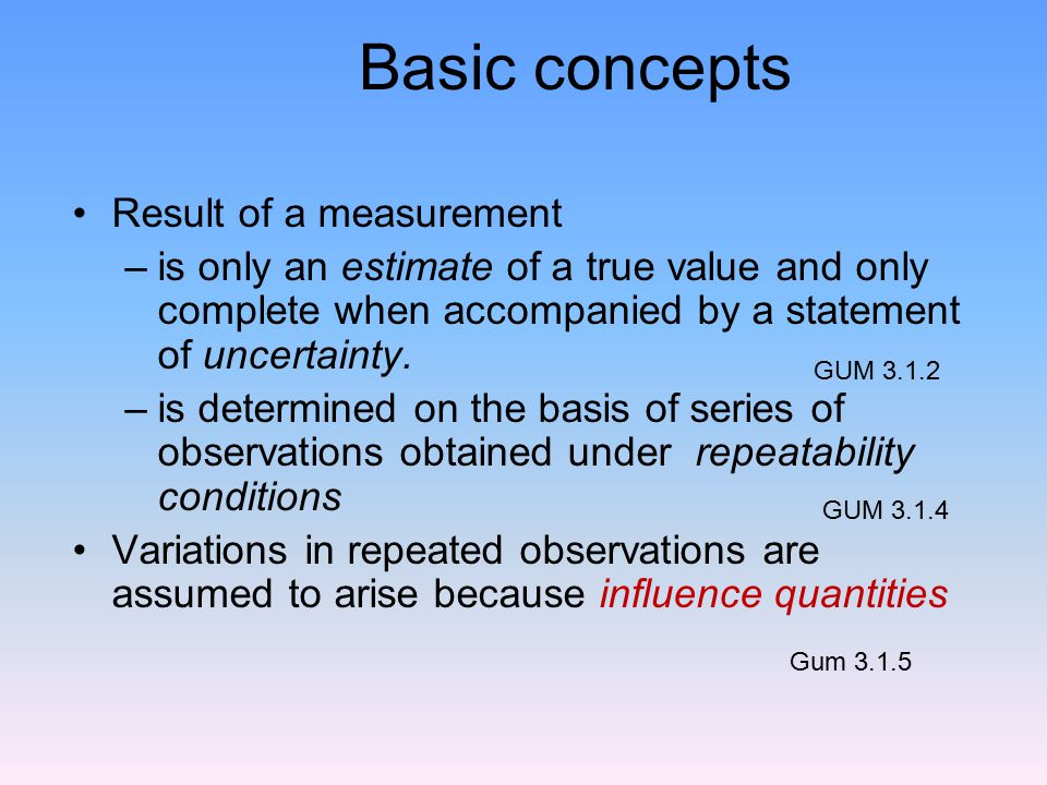 Basic concepts Result of a measurement –is only an estimate of a true value and only complete when accompanied by a statement of uncertainty.
