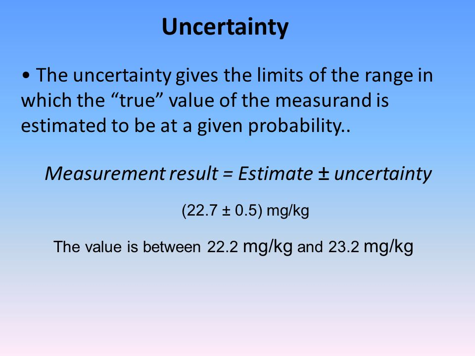 The uncertainty gives the limits of the range in which the true value of the measurand is estimated to be at a given probability..