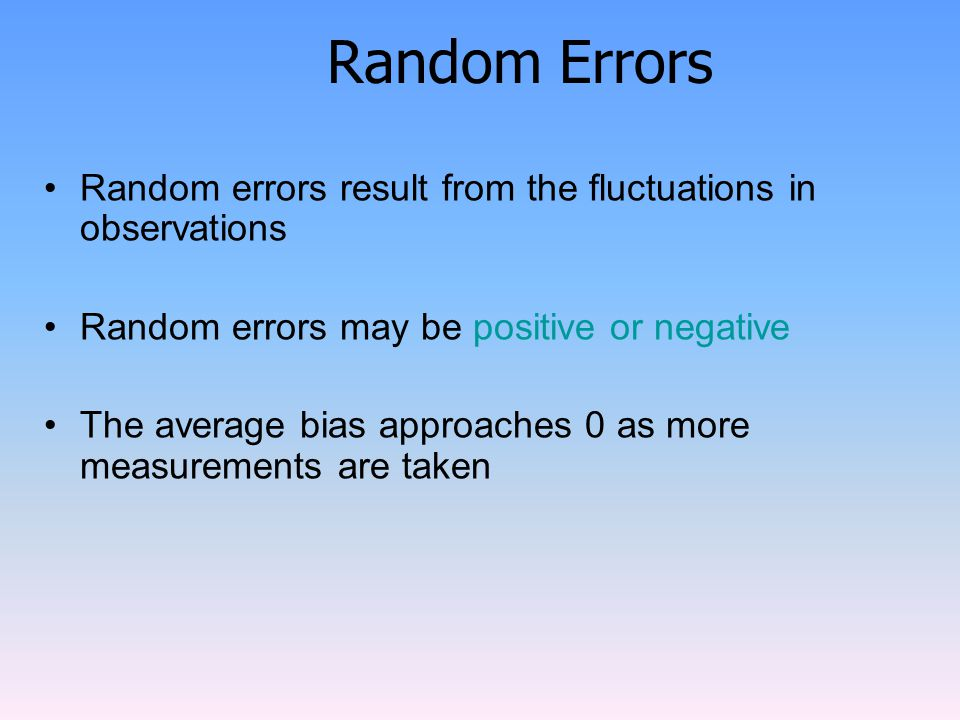 Random Errors Random errors result from the fluctuations in observations Random errors may be positive or negative The average bias approaches 0 as more measurements are taken