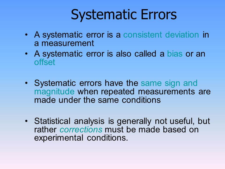 Systematic Errors A systematic error is a consistent deviation in a measurement A systematic error is also called a bias or an offset Systematic errors have the same sign and magnitude when repeated measurements are made under the same conditions Statistical analysis is generally not useful, but rather corrections must be made based on experimental conditions.