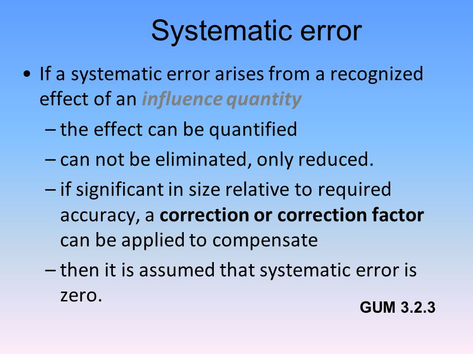 Systematic error If a systematic error arises from a recognized effect of an influence quantity –the effect can be quantified –can not be eliminated, only reduced.