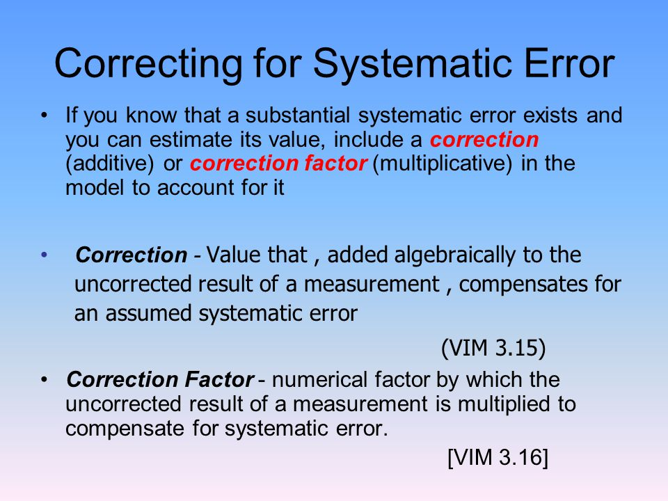 Correcting for Systematic Error If you know that a substantial systematic error exists and you can estimate its value, include a correction (additive) or correction factor (multiplicative) in the model to account for it Correction - Value that, added algebraically to the uncorrected result of a measurement, compensates for an assumed systematic error (VIM 3.15) Correction Factor - numerical factor by which the uncorrected result of a measurement is multiplied to compensate for systematic error.