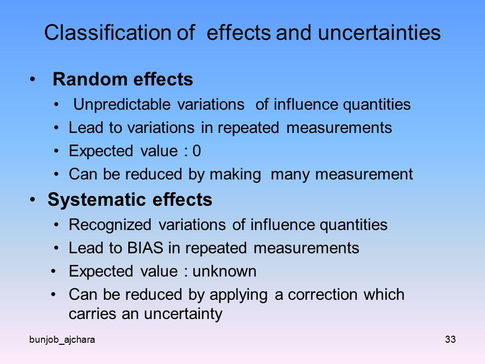 Classification of effects and uncertainties Random effects Unpredictable variations of influence quantities Lead to variations in repeated measurements Expected value : 0 Can be reduced by making many measurement Systematic effects Recognized variations of influence quantities Lead to BIAS in repeated measurements Expected value : unknown Can be reduced by applying a correction which carries an uncertainty bunjob_ajchara33