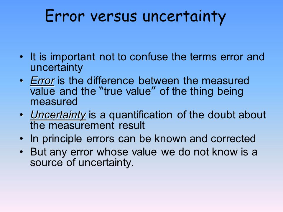 It is important not to confuse the terms error and uncertainty ErrorError is the difference between the measured value and the true value of the thing being measured UncertaintyUncertainty is a quantification of the doubt about the measurement result In principle errors can be known and corrected But any error whose value we do not know is a source of uncertainty.