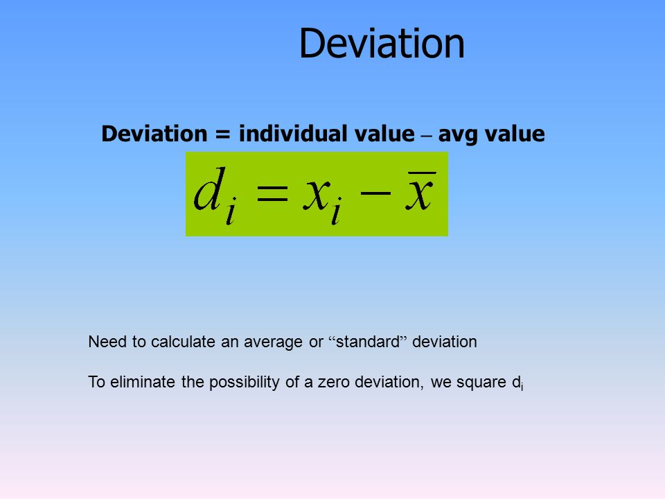 Deviation Need to calculate an average or standard deviation To eliminate the possibility of a zero deviation, we square d i Deviation = individual value – avg value