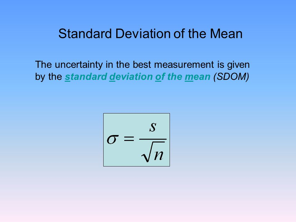 Standard Deviation of the Mean The uncertainty in the best measurement is given by the standard deviation of the mean (SDOM)