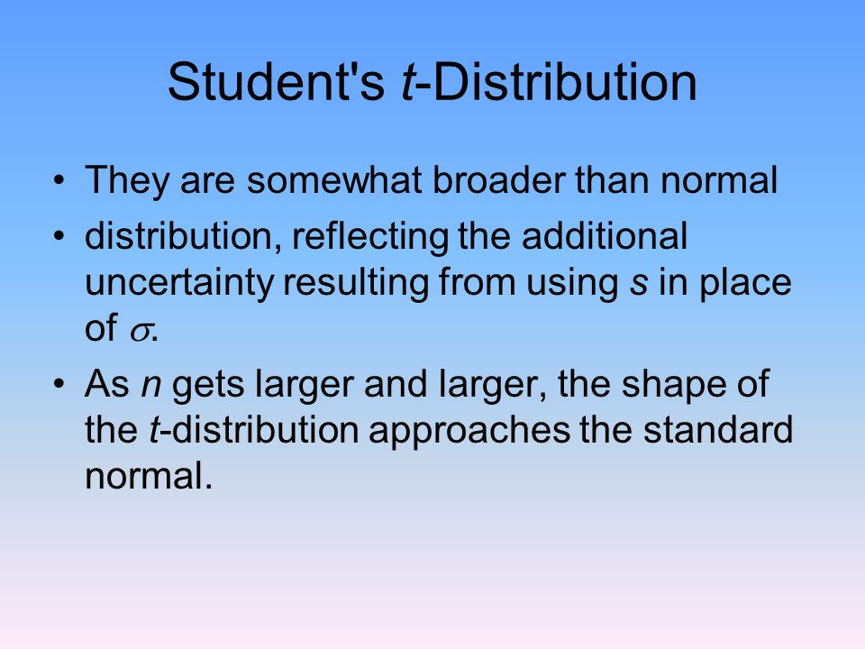 Student s t-Distribution They are somewhat broader than normal distribution, reflecting the additional uncertainty resulting from using s in place of .