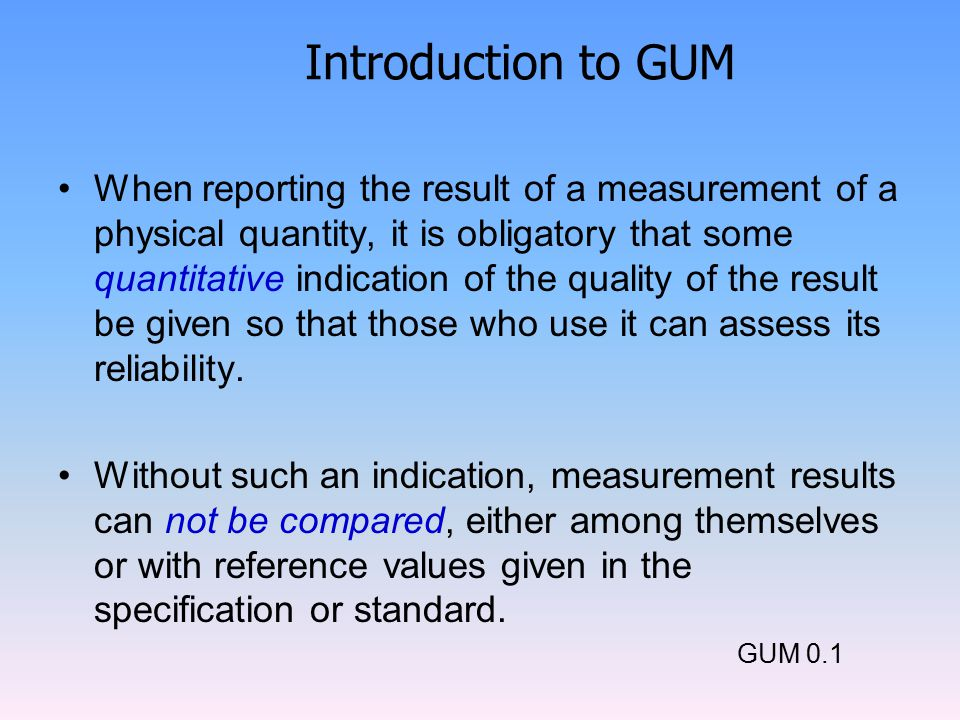 Introduction to GUM When reporting the result of a measurement of a physical quantity, it is obligatory that some quantitative indication of the quality of the result be given so that those who use it can assess its reliability.
