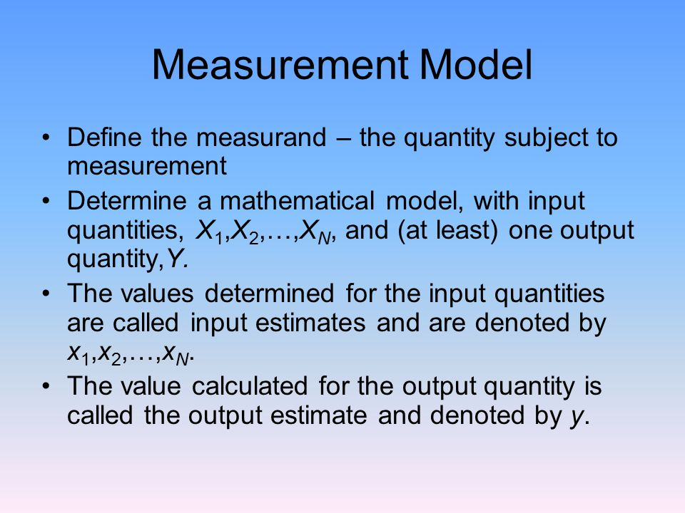 Measurement Model Define the measurand – the quantity subject to measurement Determine a mathematical model, with input quantities, X 1,X 2,…,X N, and (at least) one output quantity,Y.