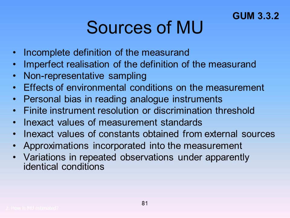 81 Sources of MU Incomplete definition of the measurand Imperfect realisation of the definition of the measurand Non-representative sampling Effects of environmental conditions on the measurement Personal bias in reading analogue instruments Finite instrument resolution or discrimination threshold Inexact values of measurement standards Inexact values of constants obtained from external sources Approximations incorporated into the measurement Variations in repeated observations under apparently identical conditions GUM 3.3.2 2.