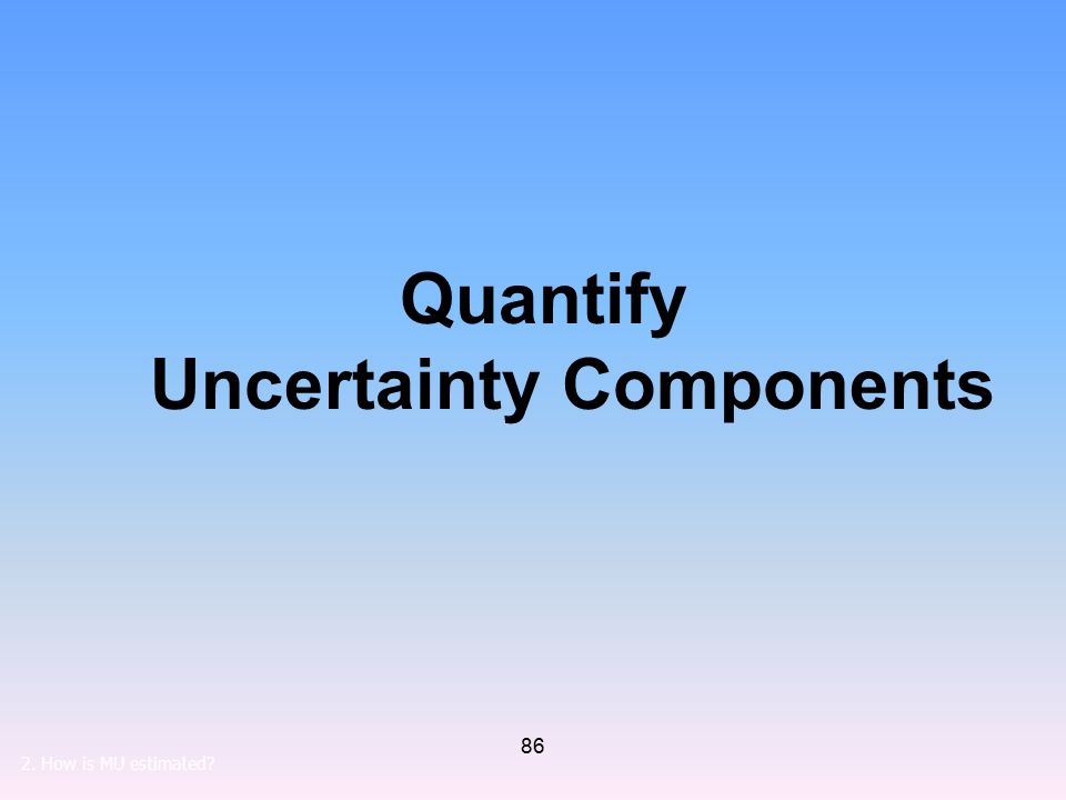 86 Quantify Uncertainty Components 2. How is MU estimated?