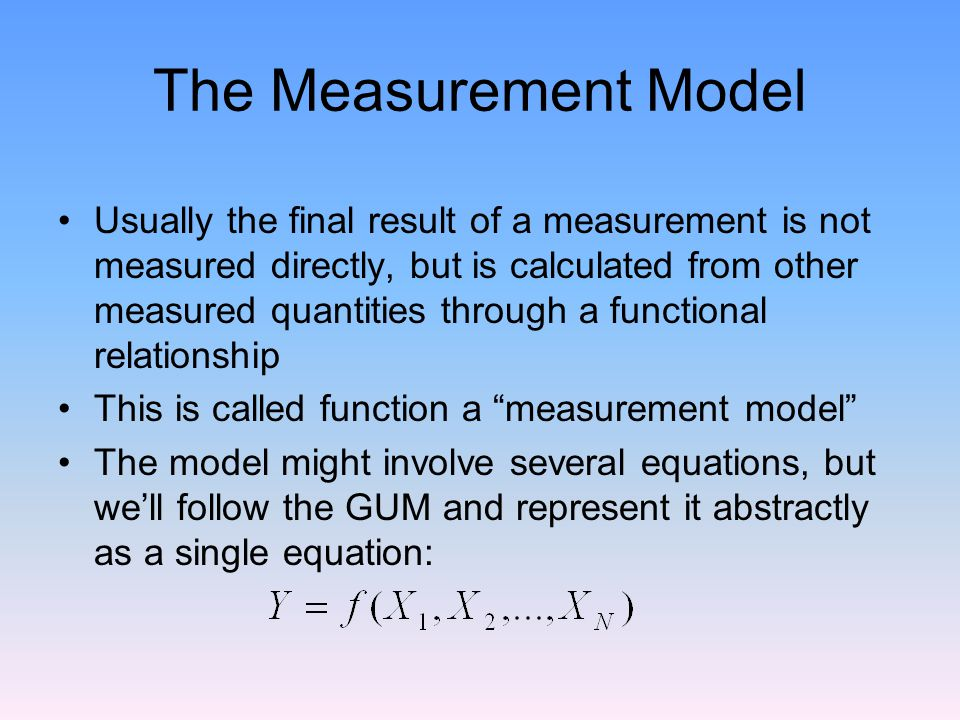 The Measurement Model Usually the final result of a measurement is not measured directly, but is calculated from other measured quantities through a functional relationship This is called function a measurement model The model might involve several equations, but we'll follow the GUM and represent it abstractly as a single equation: