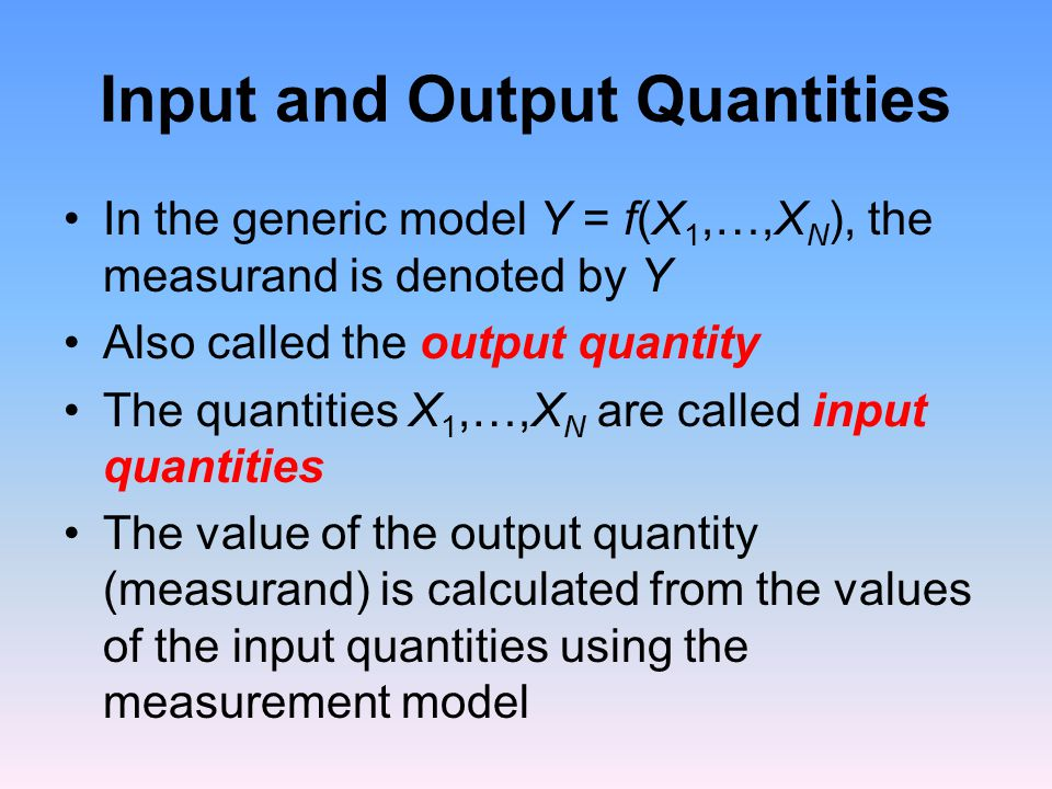 Input and Output Quantities In the generic model Y = f(X 1,…,X N ), the measurand is denoted by Y Also called the output quantity The quantities X 1,…,X N are called input quantities The value of the output quantity (measurand) is calculated from the values of the input quantities using the measurement model