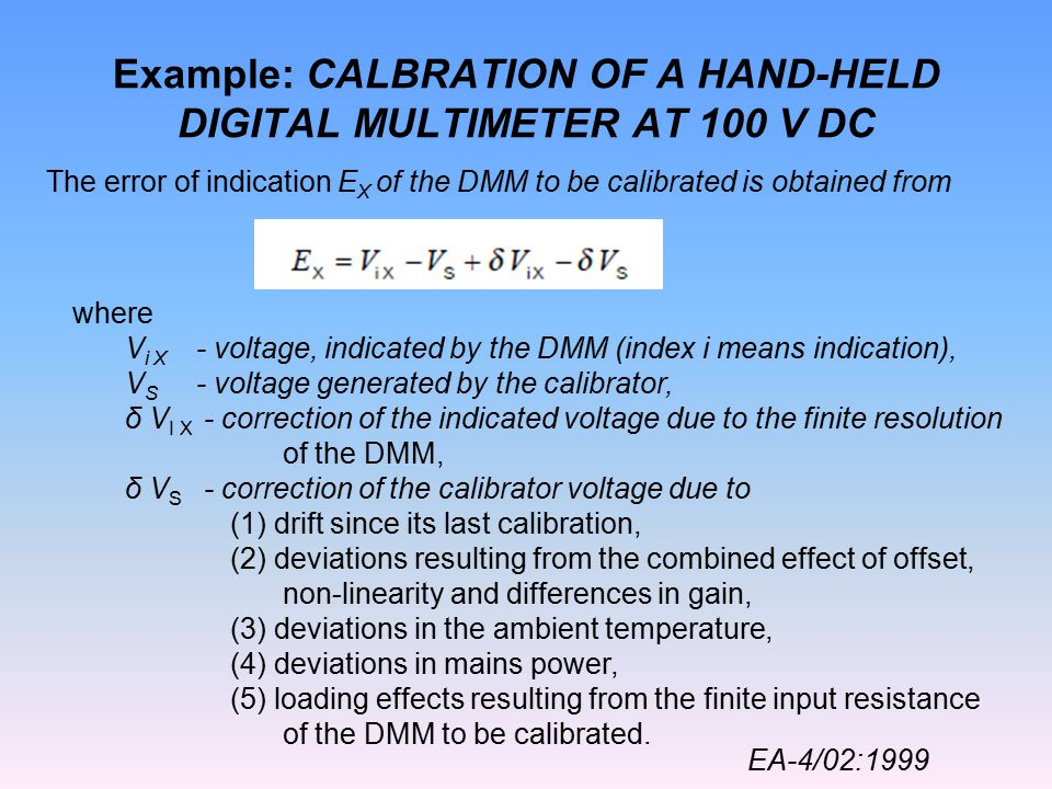 Example: CALBRATION OF A HAND-HELD DIGITAL MULTIMETER AT 100 V DC The error of indication E X of the DMM to be calibrated is obtained from where V i X - voltage, indicated by the DMM (index i means indication), V S - voltage generated by the calibrator, δ V I X - correction of the indicated voltage due to the finite resolution of the DMM, δ V S - correction of the calibrator voltage due to (1) drift since its last calibration, (2) deviations resulting from the combined effect of offset, non-linearity and differences in gain, (3) deviations in the ambient temperature, (4) deviations in mains power, (5) loading effects resulting from the finite input resistance of the DMM to be calibrated.