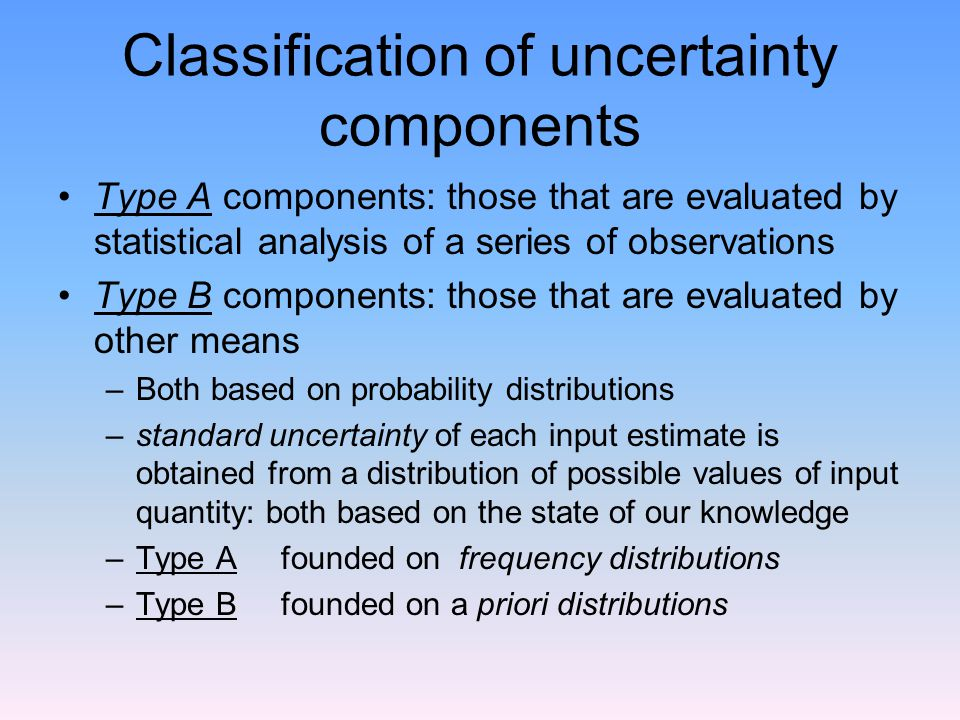 Classification of uncertainty components Type A components: those that are evaluated by statistical analysis of a series of observations Type B components: those that are evaluated by other means –Both based on probability distributions –standard uncertainty of each input estimate is obtained from a distribution of possible values of input quantity: both based on the state of our knowledge –Type A founded on frequency distributions –Type B founded on a priori distributions