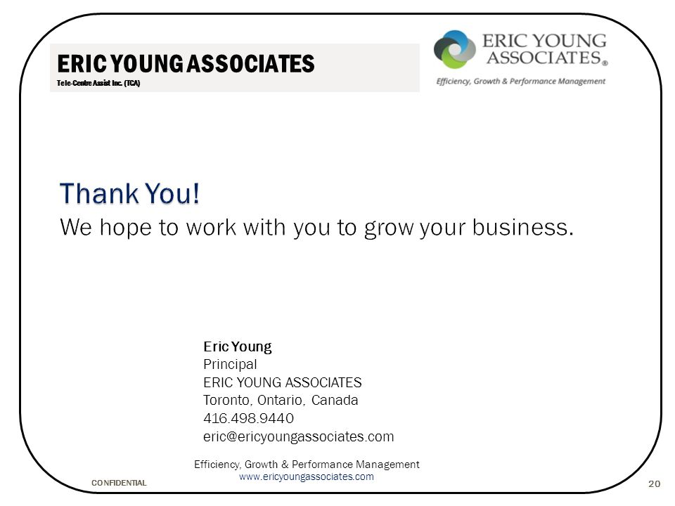 CONFIDENTIAL Efficiency, Growth & Performance Management www.ericyoungassociates.com 20 ERIC YOUNG ASSOCIATES Tele-Centre Assist Inc.