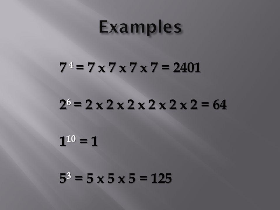 7 4 = 7 x 7 x 7 x 7 = 2401 7 4 = 7 x 7 x 7 x 7 = 2401 2 6 = 2 x 2 x 2 x 2 x 2 x 2 = 64 2 6 = 2 x 2 x 2 x 2 x 2 x 2 = 64 1 10 = 1 1 10 = 1 5 3 = 5 x 5 x 5 = 125 5 3 = 5 x 5 x 5 = 125