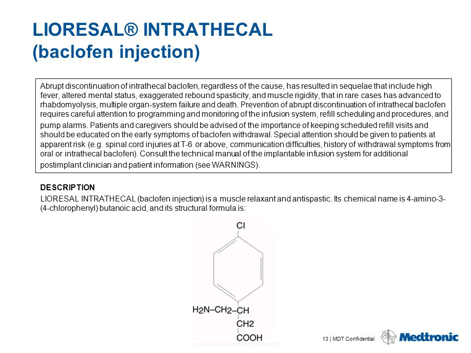 13 | MDT Confidential LIORESAL® INTRATHECAL (baclofen injection) Abrupt discontinuation of intrathecal baclofen, regardless of the cause, has resulted