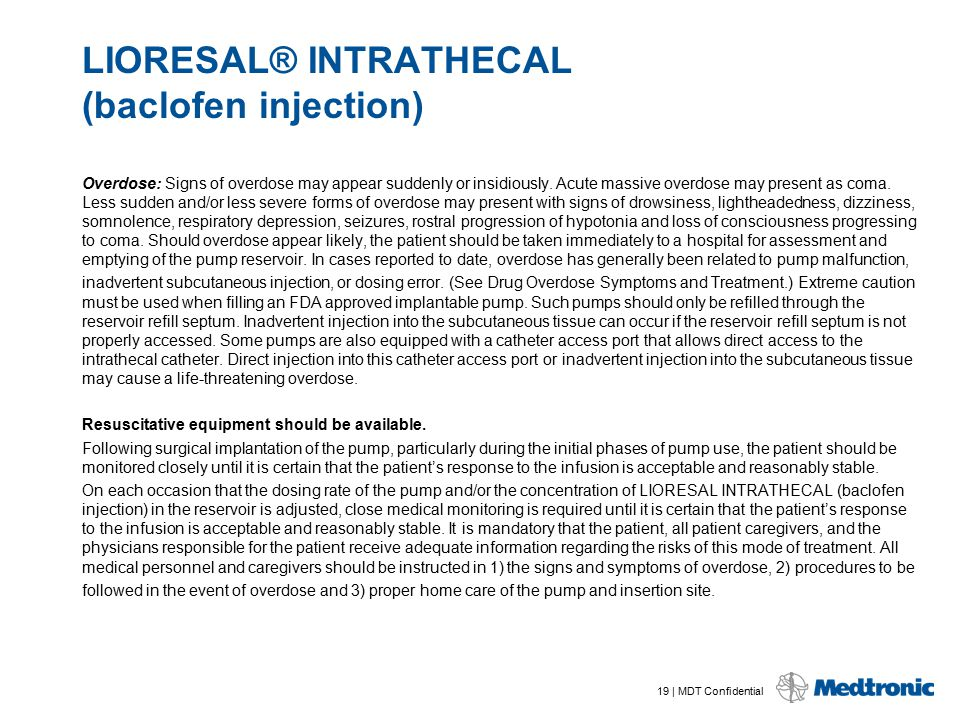19 | MDT Confidential LIORESAL® INTRATHECAL (baclofen injection) Overdose: Signs of overdose may appear suddenly or insidiously. Acute massive overdos