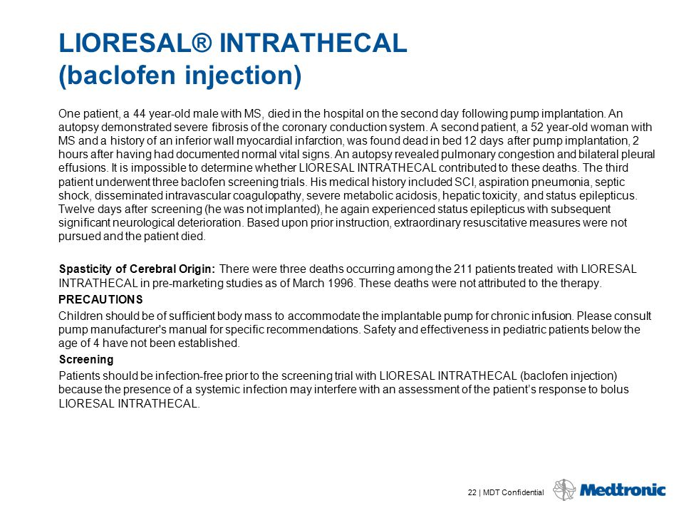 22 | MDT Confidential LIORESAL® INTRATHECAL (baclofen injection) One patient, a 44 year-old male with MS, died in the hospital on the second day follo