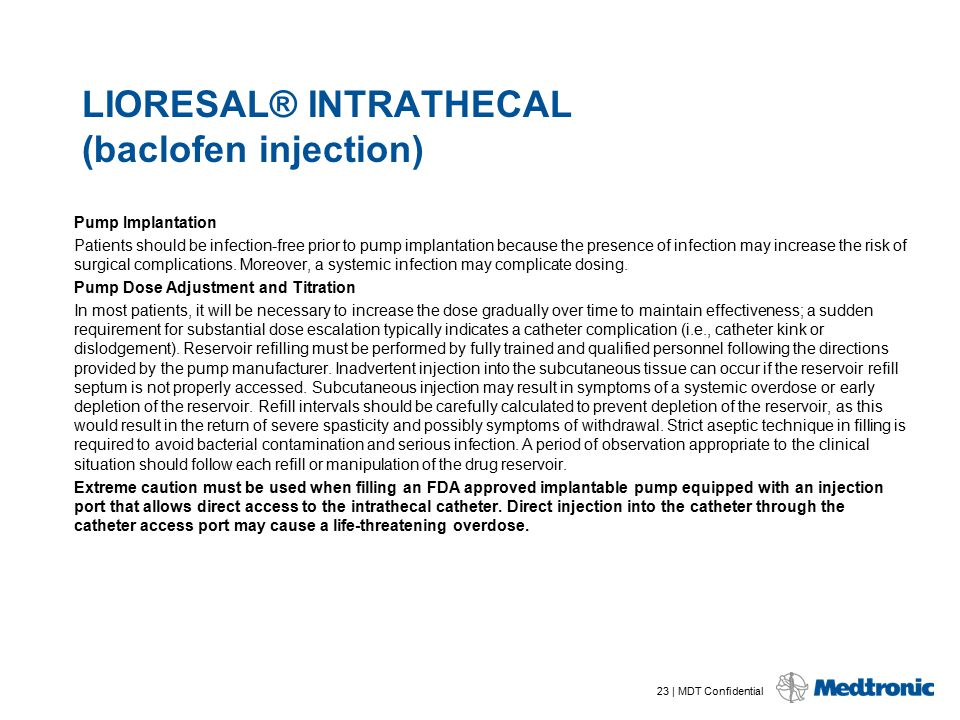 23 | MDT Confidential LIORESAL® INTRATHECAL (baclofen injection) Pump Implantation Patients should be infection-free prior to pump implantation becaus