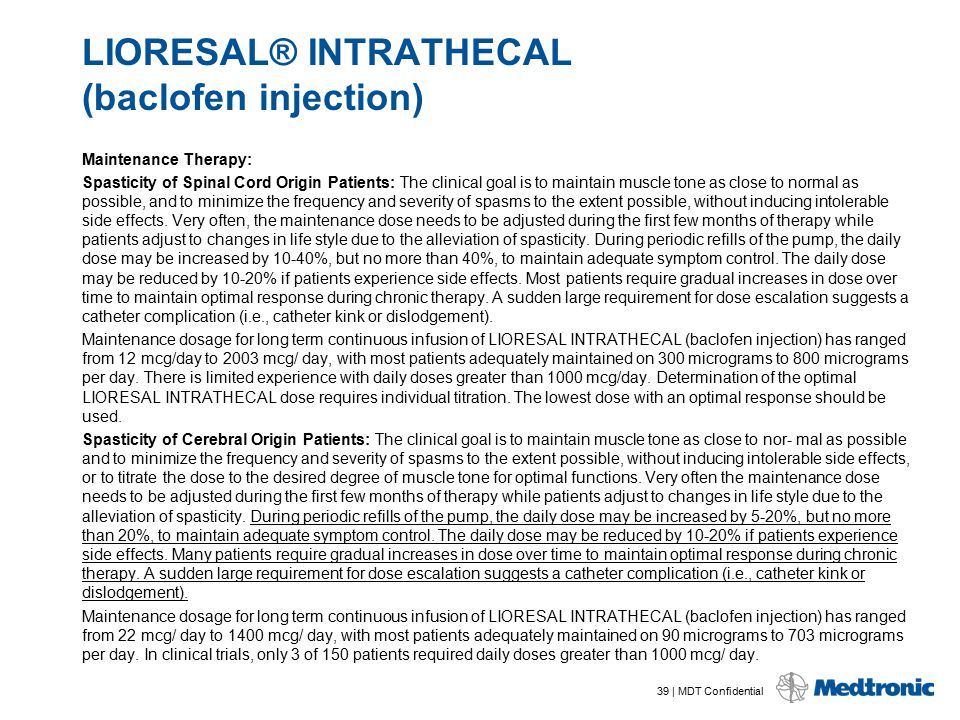 39 | MDT Confidential LIORESAL® INTRATHECAL (baclofen injection) Maintenance Therapy: Spasticity of Spinal Cord Origin Patients: The clinical goal is